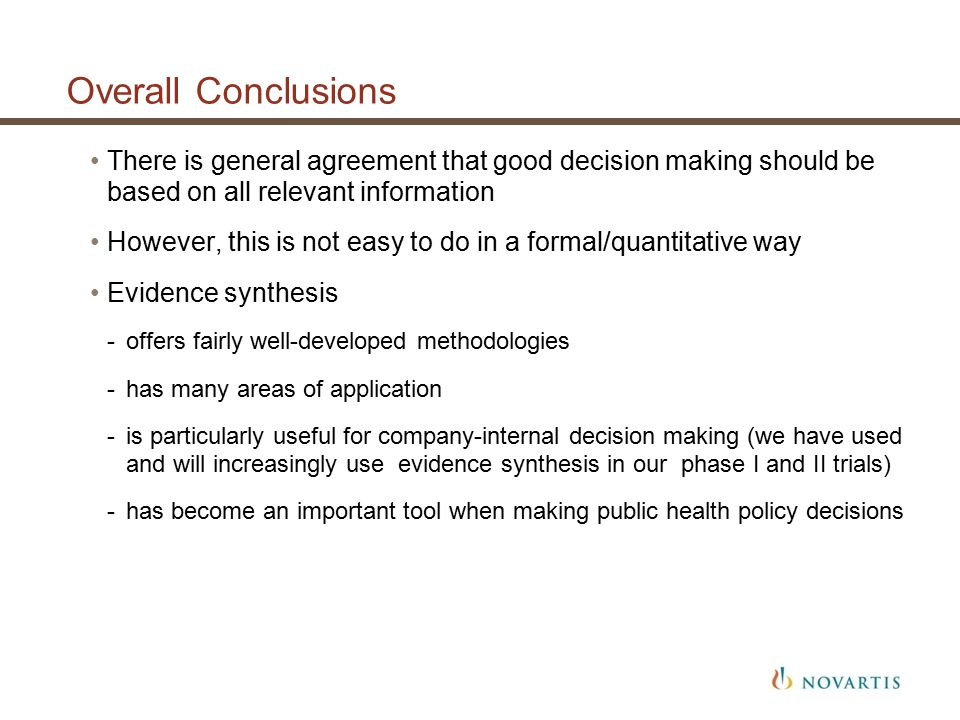 Overall Conclusions There is general agreement that good decision making should be based on all relevant information However, this is not easy to do in a formal/quantitative way Evidence synthesis -offers fairly well-developed methodologies -has many areas of application -is particularly useful for company-internal decision making (we have used and will increasingly use evidence synthesis in our phase I and II trials) -has become an important tool when making public health policy decisions