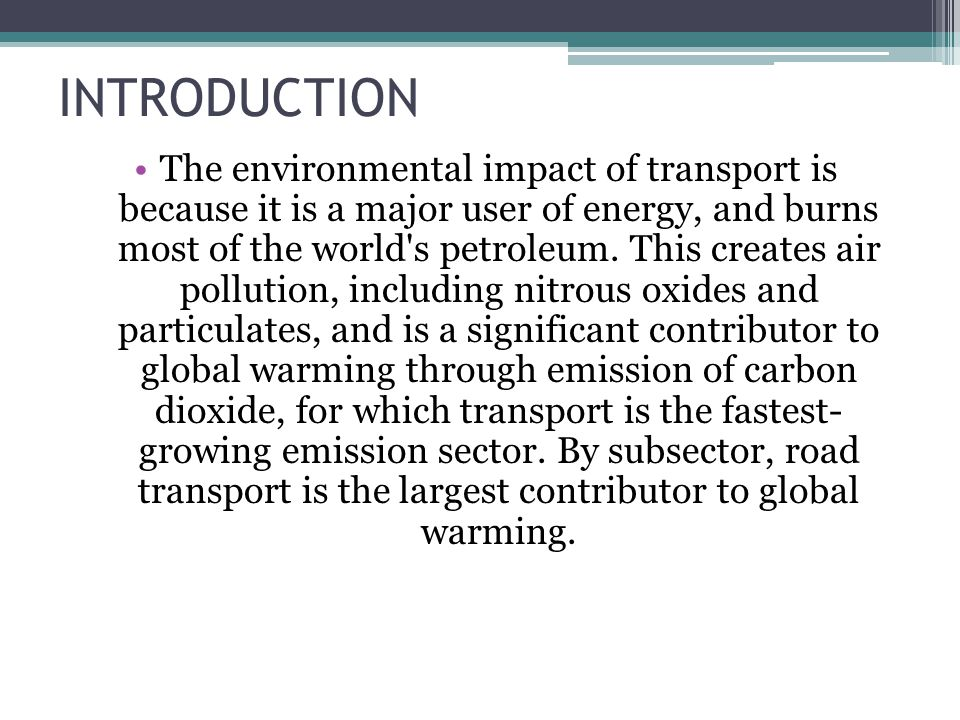 INTRODUCTION The environmental impact of transport is because it is a major user of energy, and burns most of the world's petroleum. This creates air