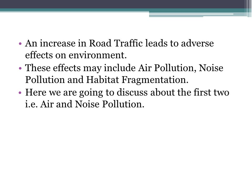 An increase in Road Traffic leads to adverse effects on environment. These effects may include Air Pollution, Noise Pollution and Habitat Fragmentatio