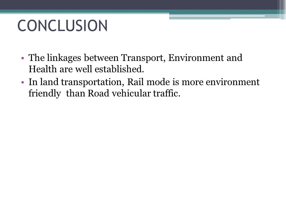 CONCLUSION The linkages between Transport, Environment and Health are well established. In land transportation, Rail mode is more environment friendly