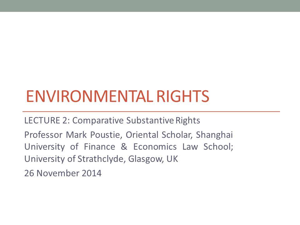 ENVIRONMENTAL RIGHTS LECTURE 2: Comparative Substantive Rights Professor Mark Poustie, Oriental Scholar, Shanghai University of Finance & Economics Law School; University of Strathclyde, Glasgow, UK 26 November 2014