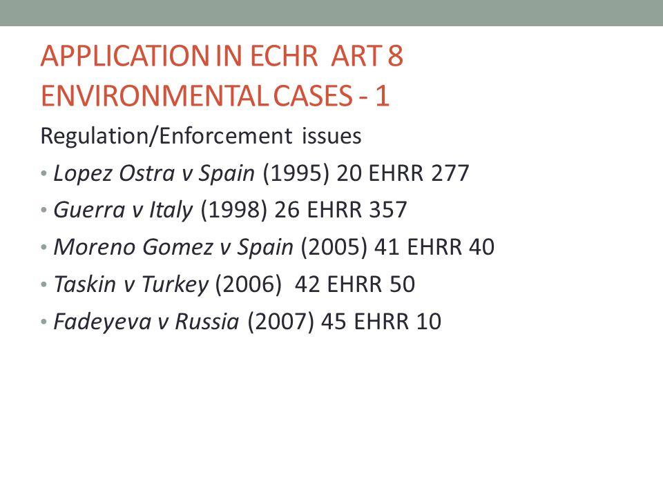 APPLICATION IN ECHR ART 8 ENVIRONMENTAL CASES - 1 Regulation/Enforcement issues Lopez Ostra v Spain (1995) 20 EHRR 277 Guerra v Italy (1998) 26 EHRR 357 Moreno Gomez v Spain (2005) 41 EHRR 40 Taskin v Turkey (2006) 42 EHRR 50 Fadeyeva v Russia (2007) 45 EHRR 10