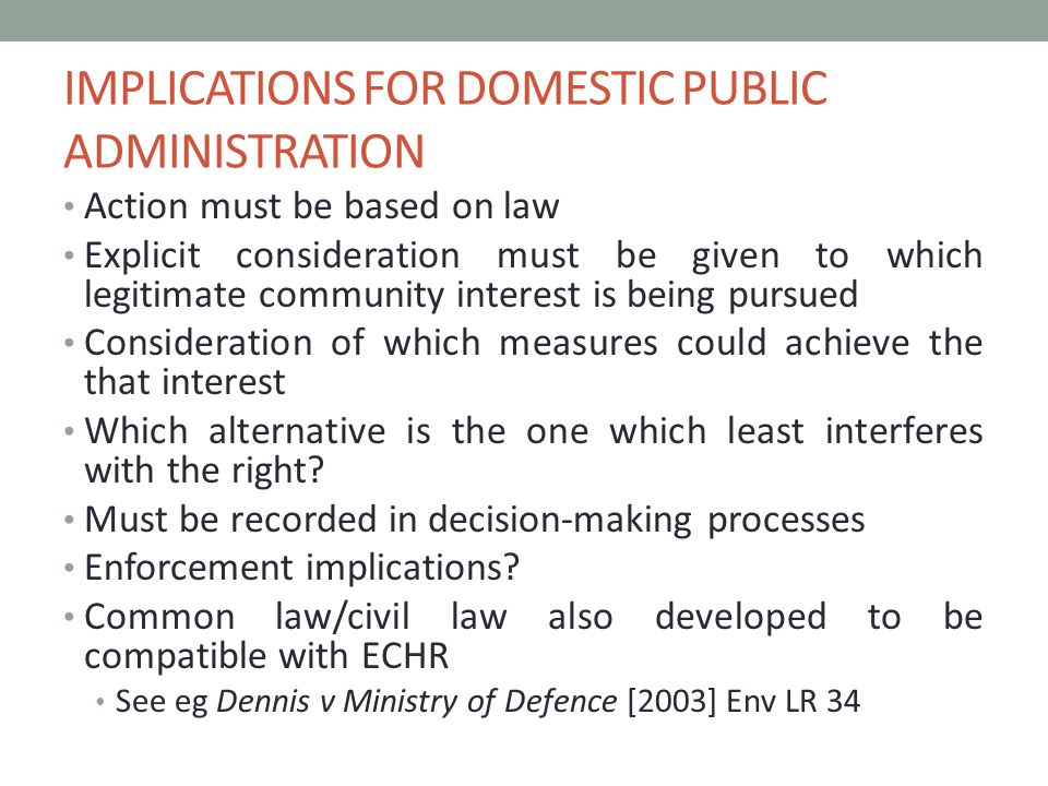 IMPLICATIONS FOR DOMESTIC PUBLIC ADMINISTRATION Action must be based on law Explicit consideration must be given to which legitimate community interest is being pursued Consideration of which measures could achieve the that interest Which alternative is the one which least interferes with the right.