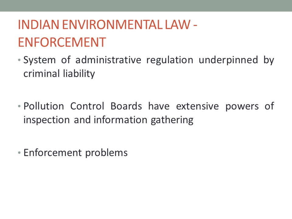 INDIAN ENVIRONMENTAL LAW - ENFORCEMENT System of administrative regulation underpinned by criminal liability Pollution Control Boards have extensive powers of inspection and information gathering Enforcement problems