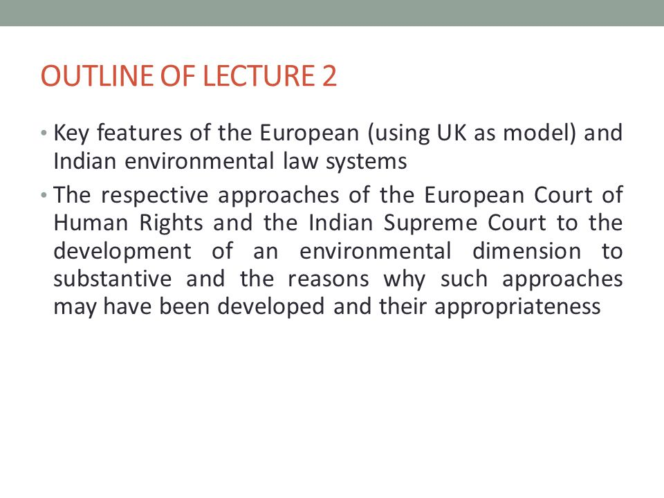 OUTLINE OF LECTURE 2 Key features of the European (using UK as model) and Indian environmental law systems The respective approaches of the European Court of Human Rights and the Indian Supreme Court to the development of an environmental dimension to substantive and the reasons why such approaches may have been developed and their appropriateness