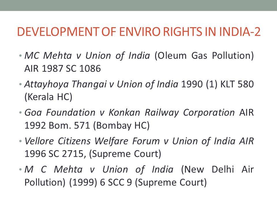 DEVELOPMENT OF ENVIRO RIGHTS IN INDIA-2 MC Mehta v Union of India (Oleum Gas Pollution) AIR 1987 SC 1086 Attayhoya Thangai v Union of India 1990 (1) KLT 580 (Kerala HC) Goa Foundation v Konkan Railway Corporation AIR 1992 Bom.
