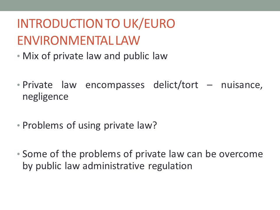 INTRODUCTION TO UK/EURO ENVIRONMENTAL LAW Mix of private law and public law Private law encompasses delict/tort – nuisance, negligence Problems of using private law.