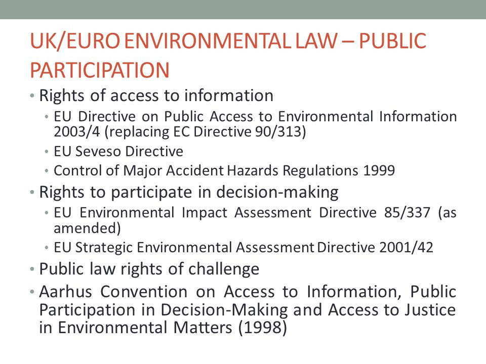 UK/EURO ENVIRONMENTAL LAW – PUBLIC PARTICIPATION Rights of access to information EU Directive on Public Access to Environmental Information 2003/4 (replacing EC Directive 90/313) EU Seveso Directive Control of Major Accident Hazards Regulations 1999 Rights to participate in decision-making EU Environmental Impact Assessment Directive 85/337 (as amended) EU Strategic Environmental Assessment Directive 2001/42 Public law rights of challenge Aarhus Convention on Access to Information, Public Participation in Decision-Making and Access to Justice in Environmental Matters (1998)