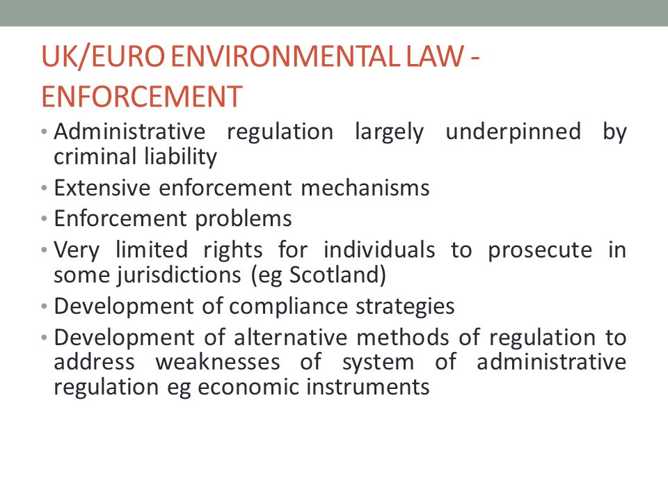 UK/EURO ENVIRONMENTAL LAW - ENFORCEMENT Administrative regulation largely underpinned by criminal liability Extensive enforcement mechanisms Enforcement problems Very limited rights for individuals to prosecute in some jurisdictions (eg Scotland) Development of compliance strategies Development of alternative methods of regulation to address weaknesses of system of administrative regulation eg economic instruments
