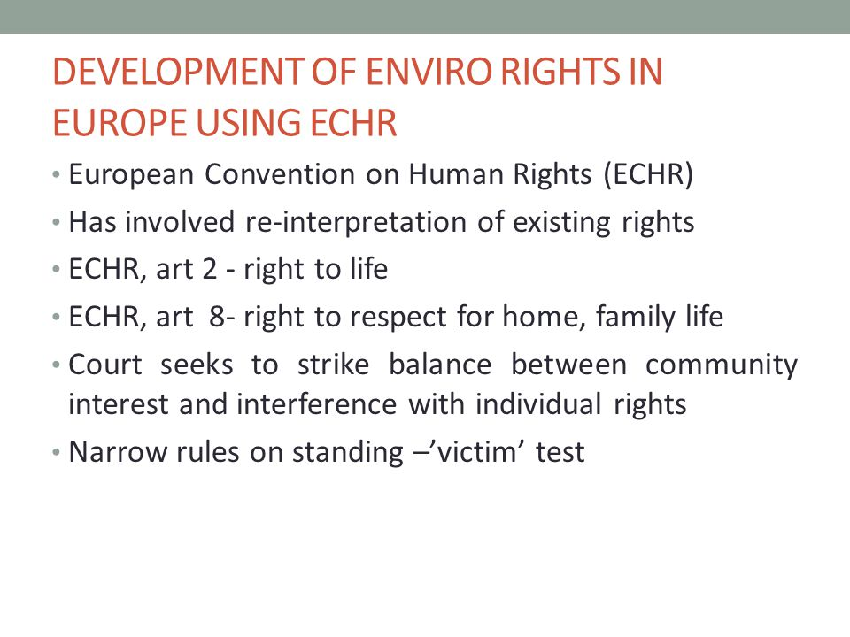 EHCR ARTICLE 2 Only one successful case arising out of environmental issues – Oneryildiz v Turkey (2004) 39 EHRR 12 States must not only refrain from taking life but also Ensure the right to life is adequately protected – so a positive as well as negative dimension to the right