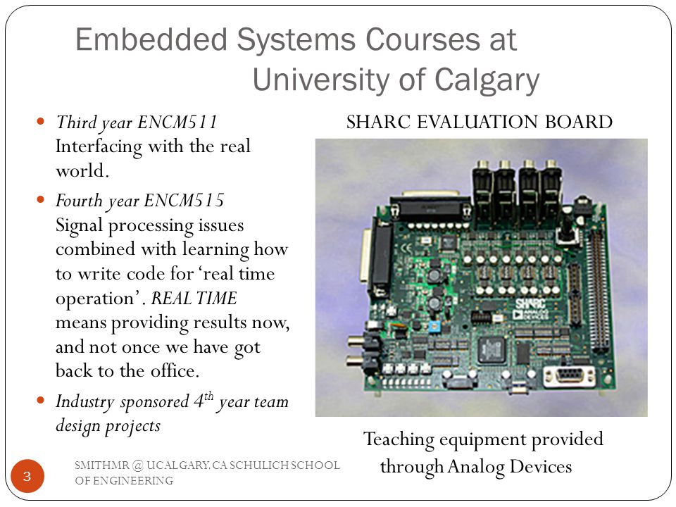 Embedded Systems Courses at University of Calgary Third year ENCM511 Interfacing with the real world. Fourth year ENCM515 Signal processing issues com
