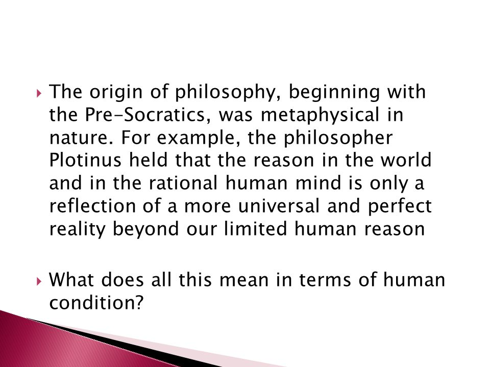  The origin of philosophy, beginning with the Pre-Socratics, was metaphysical in nature.