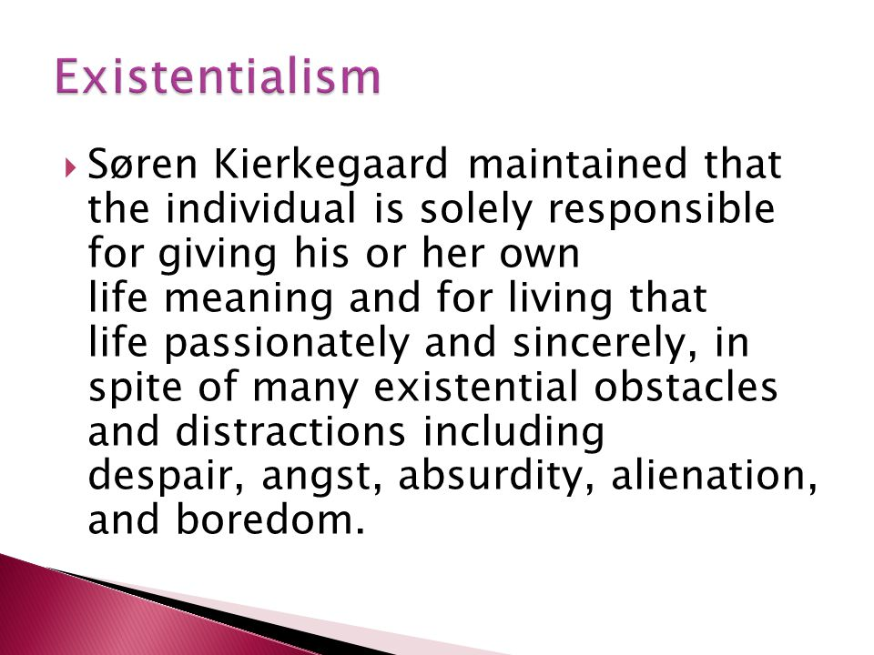  Søren Kierkegaard maintained that the individual is solely responsible for giving his or her own life meaning and for living that life passionately and sincerely, in spite of many existential obstacles and distractions including despair, angst, absurdity, alienation, and boredom.