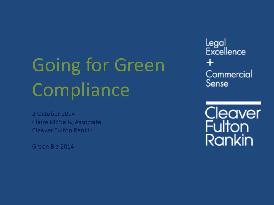 Going for Green Compliance 2 October 2014 Claire McNally, Associate Cleaver Fulton Rankin Green Biz 2014