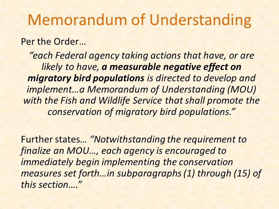 Memorandum of Understanding Per the Order… each Federal agency taking actions that have, or are likely to have, a measurable negative effect on migratory bird populations is directed to develop and implement…a Memorandum of Understanding (MOU) with the Fish and Wildlife Service that shall promote the conservation of migratory bird populations. Further states… Notwithstanding the requirement to finalize an MOU…, each agency is encouraged to immediately begin implementing the conservation measures set forth…in subparagraphs (1) through (15) of this section….