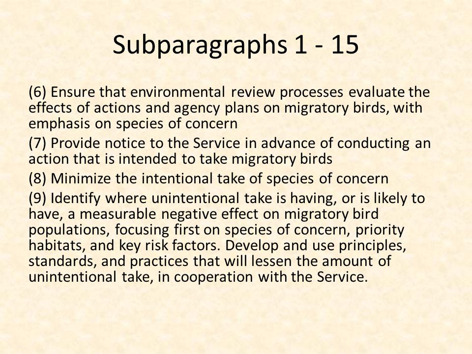 Subparagraphs 1 - 15 (6) Ensure that environmental review processes evaluate the effects of actions and agency plans on migratory birds, with emphasis on species of concern (7) Provide notice to the Service in advance of conducting an action that is intended to take migratory birds (8) Minimize the intentional take of species of concern (9) Identify where unintentional take is having, or is likely to have, a measurable negative effect on migratory bird populations, focusing first on species of concern, priority habitats, and key risk factors.