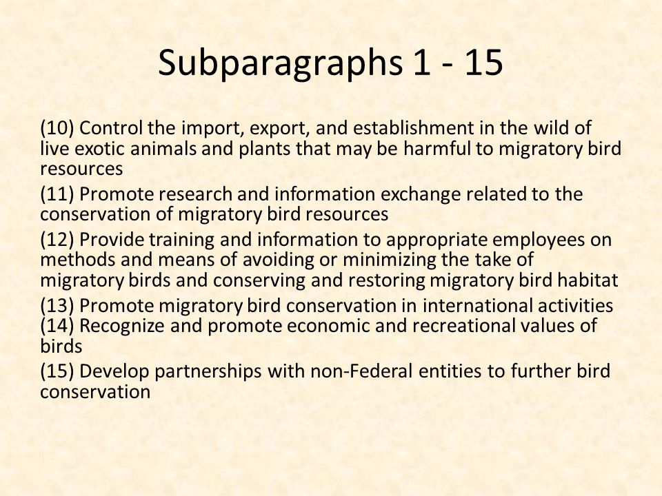 Subparagraphs 1 - 15 (10) Control the import, export, and establishment in the wild of live exotic animals and plants that may be harmful to migratory bird resources (11) Promote research and information exchange related to the conservation of migratory bird resources (12) Provide training and information to appropriate employees on methods and means of avoiding or minimizing the take of migratory birds and conserving and restoring migratory bird habitat (13) Promote migratory bird conservation in international activities (14) Recognize and promote economic and recreational values of birds (15) Develop partnerships with non-Federal entities to further bird conservation