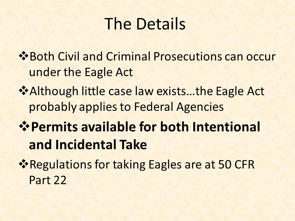 The Details  Both Civil and Criminal Prosecutions can occur under the Eagle Act  Although little case law exists…the Eagle Act probably applies to Federal Agencies  Permits available for both Intentional and Incidental Take  Regulations for taking Eagles are at 50 CFR Part 22