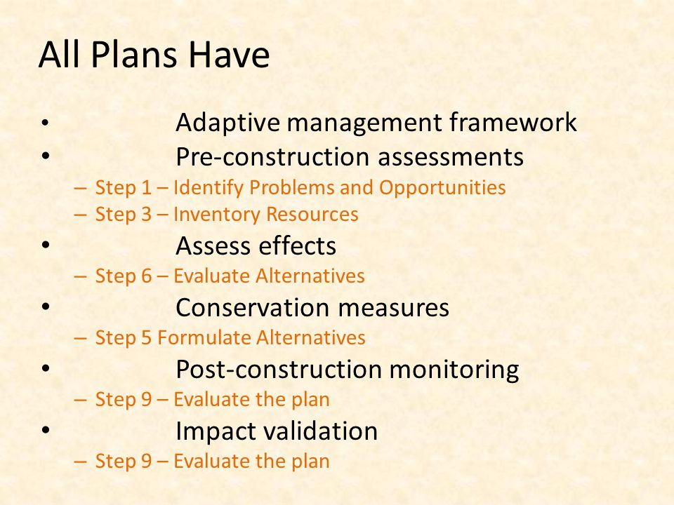 All Plans Have Adaptive management framework Pre-construction assessments – Step 1 – Identify Problems and Opportunities – Step 3 – Inventory Resources Assess effects – Step 6 – Evaluate Alternatives Conservation measures – Step 5 Formulate Alternatives Post-construction monitoring – Step 9 – Evaluate the plan Impact validation – Step 9 – Evaluate the plan