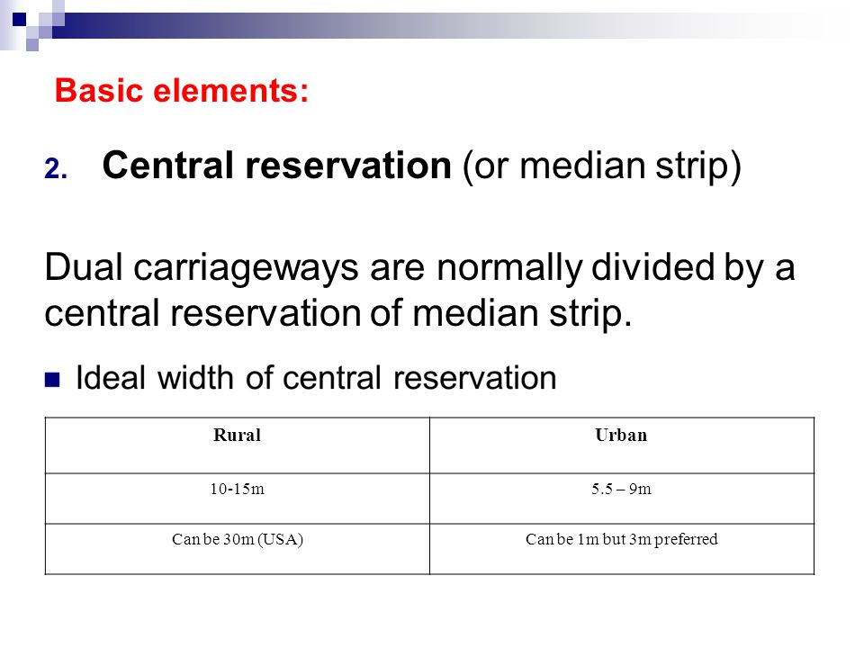 2. Central reservation (or median strip) Dual carriageways are normally divided by a central reservation of median strip. Basic elements: RuralUrban 1