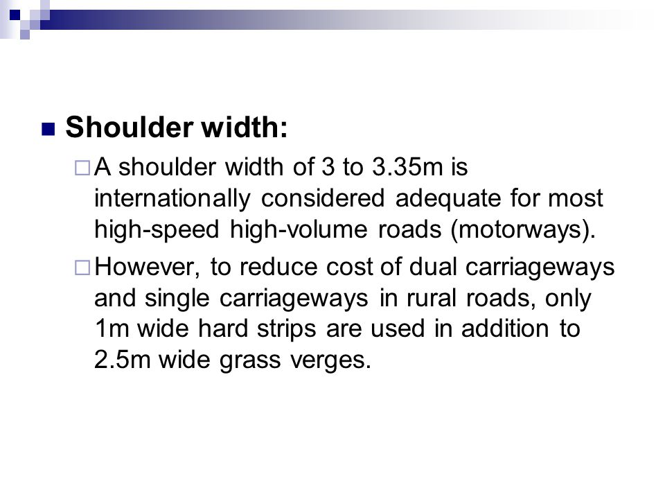 Shoulder width:  A shoulder width of 3 to 3.35m is internationally considered adequate for most high-speed high-volume roads (motorways).