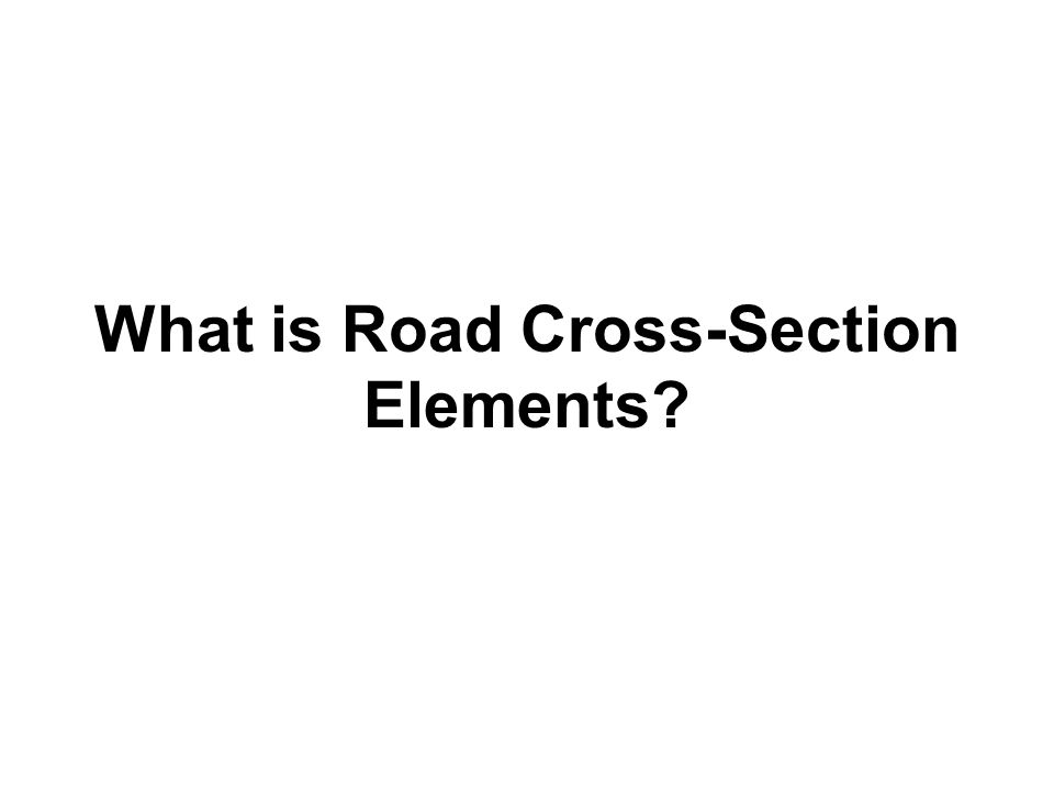 Road Cross-Section Elements Road Cross-Section Elements are those features of a roadway which forms its effective width.
