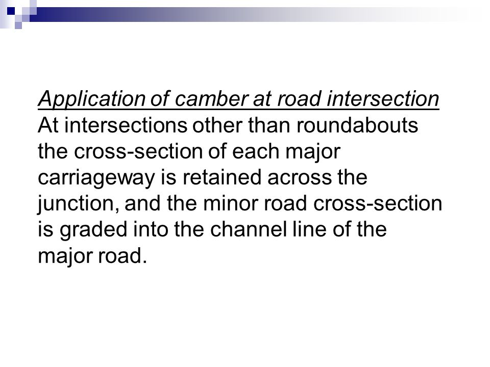 Application of camber at road intersection At intersections other than roundabouts the cross-section of each major carriageway is retained across the junction, and the minor road cross-section is graded into the channel line of the major road.