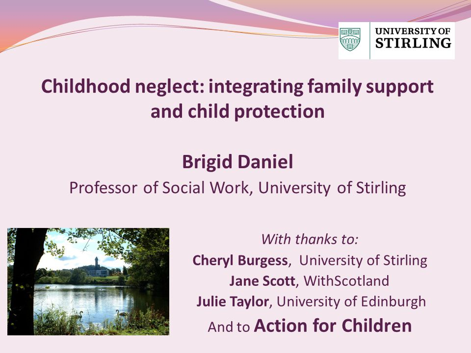 Childhood neglect: integrating family support and child protection Brigid Daniel Professor of Social Work, University of Stirling With thanks to: Cheryl Burgess, University of Stirling Jane Scott, WithScotland Julie Taylor, University of Edinburgh And to Action for Children