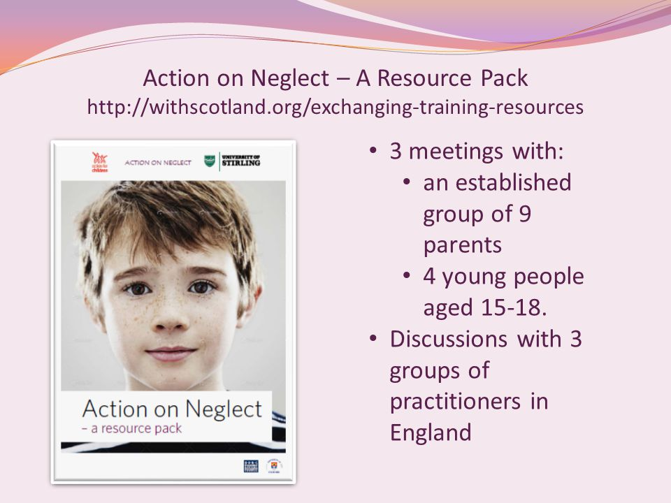 Action on Neglect – A Resource Pack http://withscotland.org/exchanging-training-resources 3 meetings with: an established group of 9 parents 4 young people aged 15-18.
