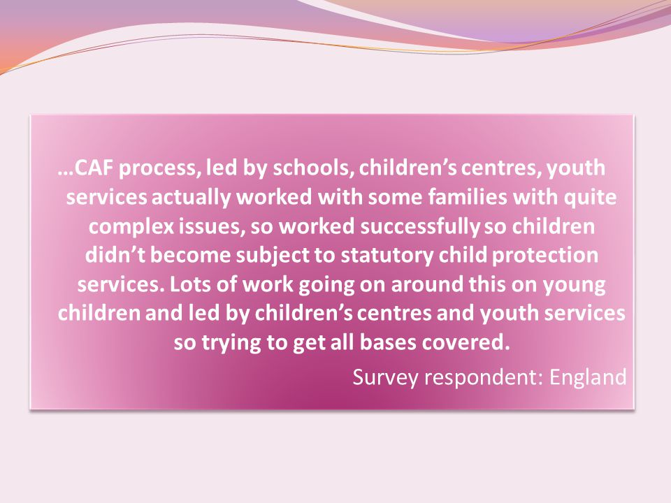 …CAF process, led by schools, children's centres, youth services actually worked with some families with quite complex issues, so worked successfully so children didn't become subject to statutory child protection services.