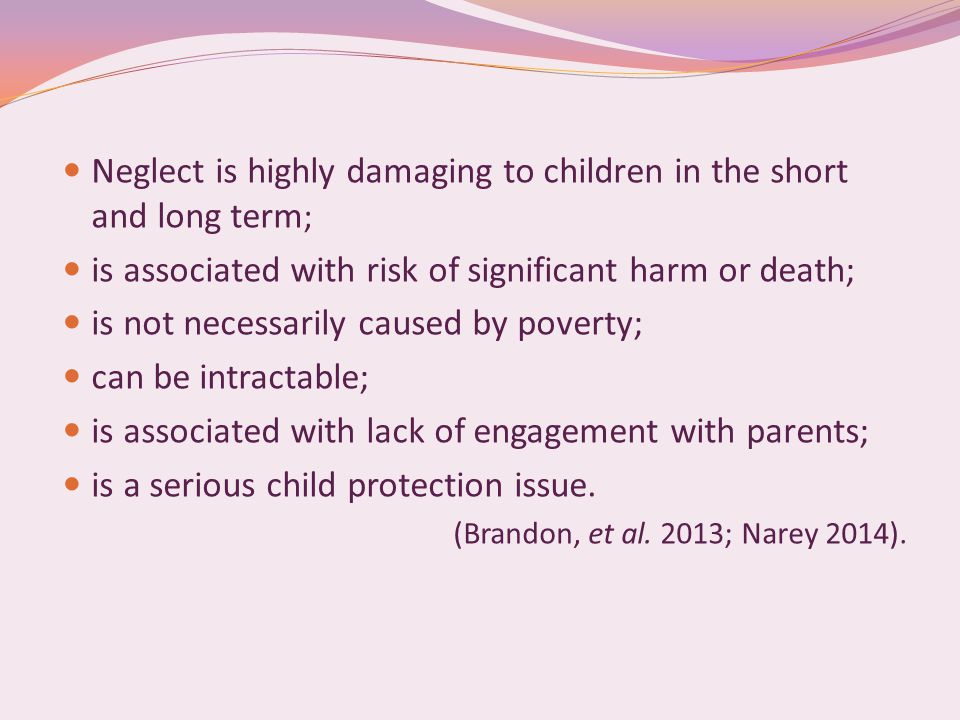 Neglect is highly damaging to children in the short and long term ; is associated with risk of significant harm or death; is not necessarily caused by poverty; can be intractable; is associated with lack of engagement with parents; is a serious child protection issue.