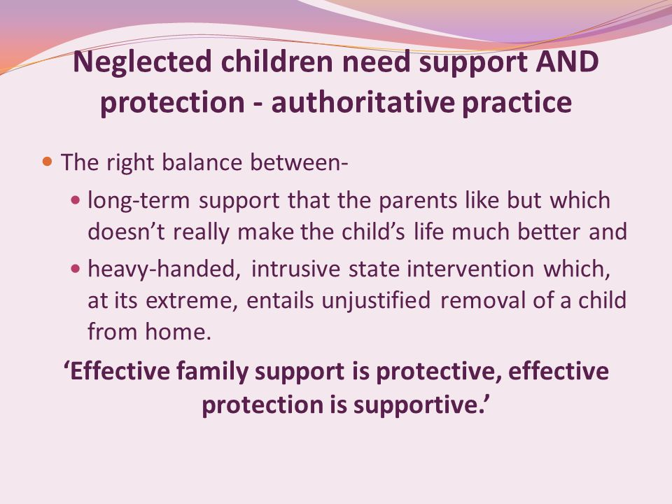 Neglected children need support AND protection - authoritative practice The right balance between- long-term support that the parents like but which d