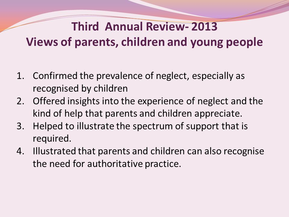 Third Annual Review- 2013 Views of parents, children and young people 1.Confirmed the prevalence of neglect, especially as recognised by children 2.Offered insights into the experience of neglect and the kind of help that parents and children appreciate.