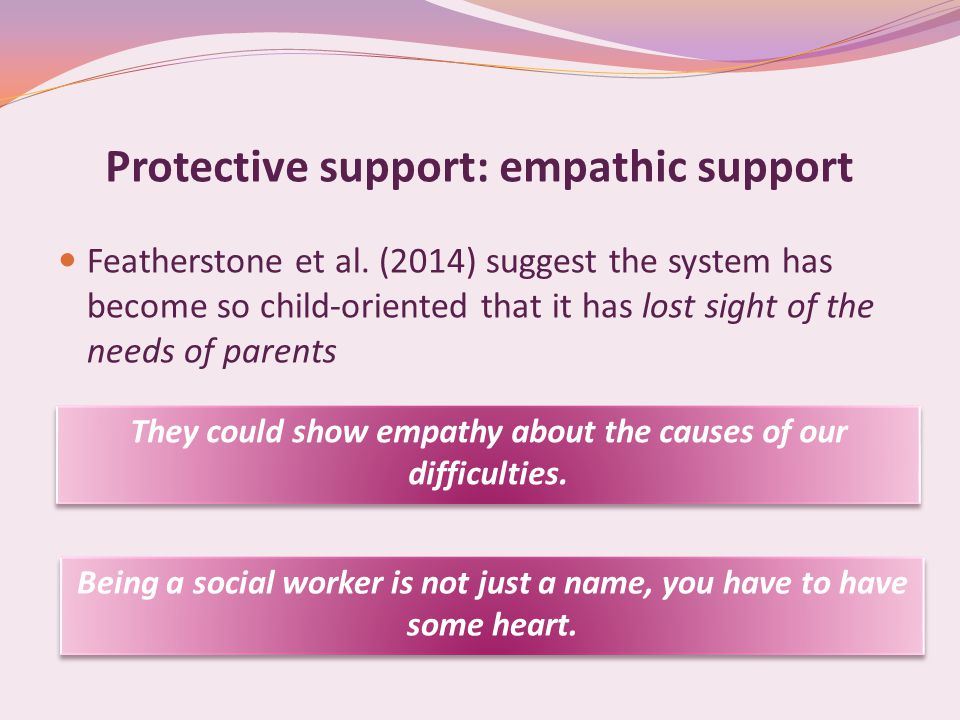 Protective support: empathic support Featherstone et al. (2014) suggest the system has become so child-oriented that it has lost sight of the needs of