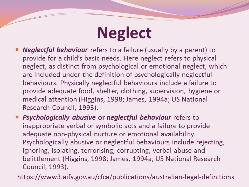 Neglect Neglectful behaviour refers to a failure (usually by a parent) to provide for a child's basic needs.