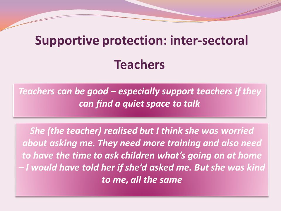 Supportive protection: inter-sectoral Teachers Teachers can be good – especially support teachers if they can find a quiet space to talk She (the teacher) realised but I think she was worried about asking me.