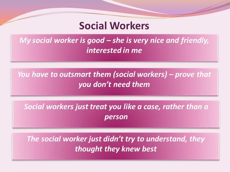 Social Workers My social worker is good – she is very nice and friendly, interested in me You have to outsmart them (social workers) – prove that you don't need them Social workers just treat you like a case, rather than a person The social worker just didn't try to understand, they thought they knew best
