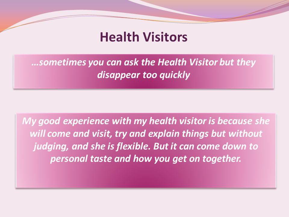 Health Visitors …sometimes you can ask the Health Visitor but they disappear too quickly My good experience with my health visitor is because she will come and visit, try and explain things but without judging, and she is flexible.