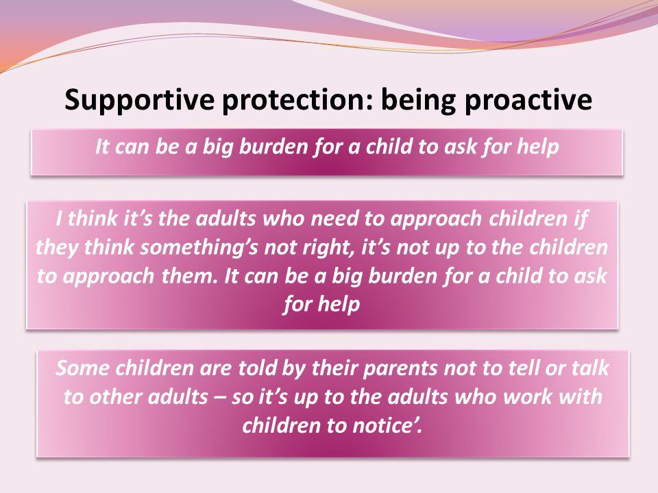 Supportive protection: being proactive It can be a big burden for a child to ask for help I think it's the adults who need to approach children if they think something's not right, it's not up to the children to approach them.