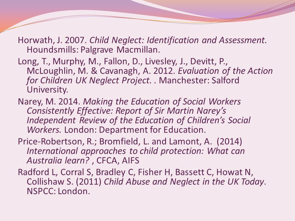Horwath, J. 2007. Child Neglect: Identification and Assessment. Houndsmills: Palgrave Macmillan. Long, T., Murphy, M., Fallon, D., Livesley, J., Devit