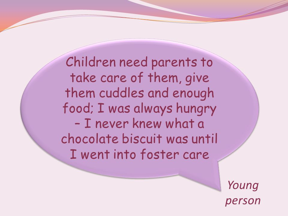 Children need parents to take care of them, give them cuddles and enough food; I was always hungry – I never knew what a chocolate biscuit was until I