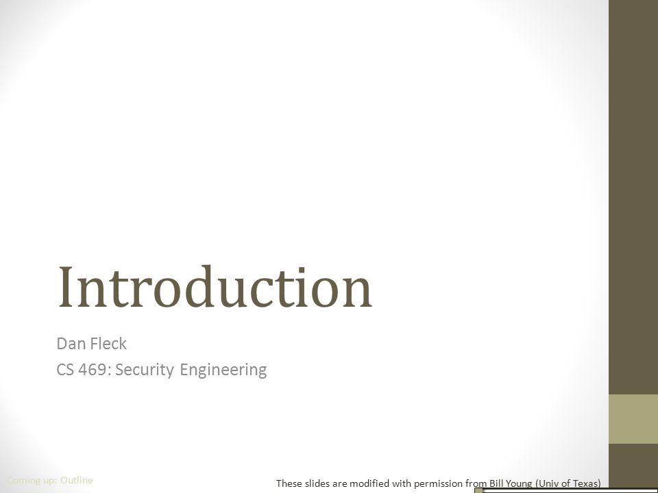Introduction Dan Fleck CS 469: Security Engineering These slides are modified with permission from Bill Young (Univ of Texas) Coming up: Outline