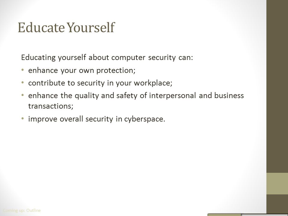 Educate Yourself Educating yourself about computer security can: enhance your own protection; contribute to security in your workplace; enhance the qu