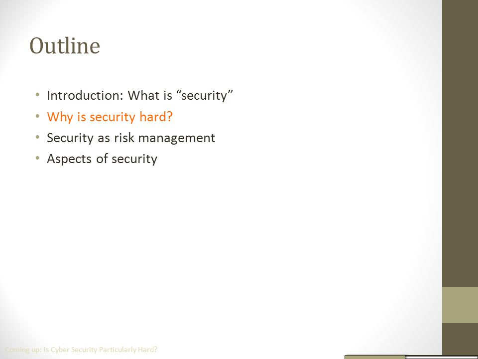 """Outline Introduction: What is """"security"""" Why is security hard? Security as risk management Aspects of security Coming up: Is Cyber Security Particular"""