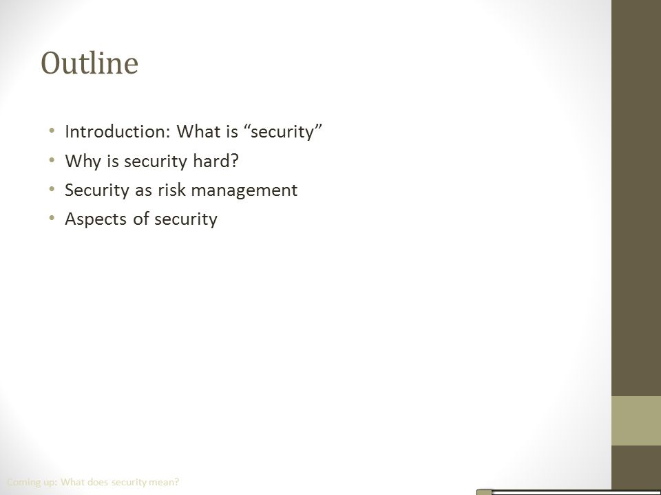 """Outline Introduction: What is """"security"""" Why is security hard? Security as risk management Aspects of security Coming up: What does security mean?"""