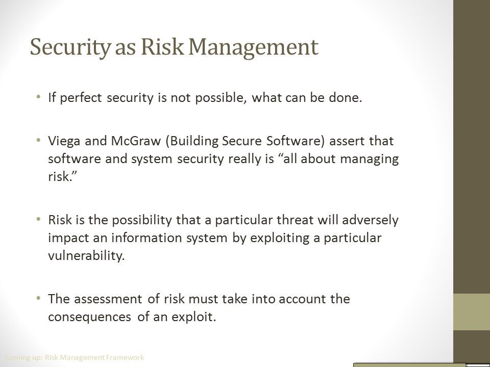 Security as Risk Management If perfect security is not possible, what can be done. Viega and McGraw (Building Secure Software) assert that software an
