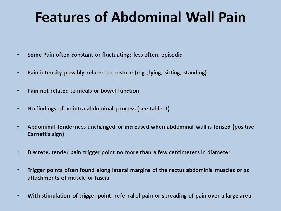 Features of Abdominal Wall Pain Some Pain often constant or fluctuating; less often, episodic Pain intensity possibly related to posture (e.g., lying, sitting, standing) Pain not related to meals or bowel function No findings of an intra-abdominal process (see Table 1) Abdominal tenderness unchanged or increased when abdominal wall is tensed (positive Carnett s sign) Discrete, tender pain trigger point no more than a few centimeters in diameter Trigger points often found along lateral margins of the rectus abdominis muscles or at attachments of muscle or fascia With stimulation of trigger point, referral of pain or spreading of pain over a large area