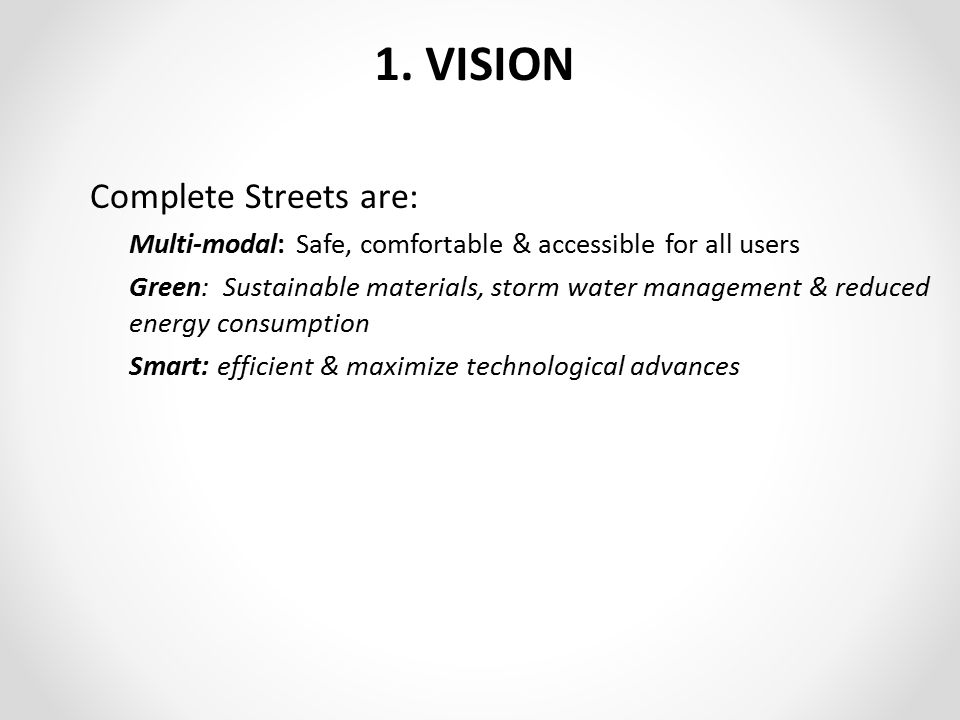 1. VISION Complete Streets are: Multi-modal: Safe, comfortable & accessible for all users Green: Sustainable materials, storm water management & reduc