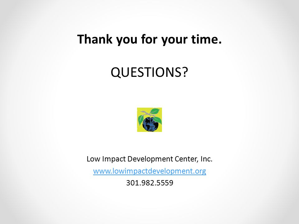 Thank you for your time. QUESTIONS? Low Impact Development Center, Inc. www.lowimpactdevelopment.org 301.982.5559