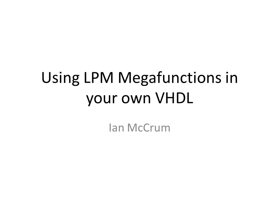 Using LPM Megafunctions in your own VHDL Ian McCrum